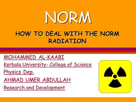 NORM MOHAMMED AL-KAABI Kerbala University- College of Science Physics Dep. HOW TO DEAL WITH THE NORM RADIATION AHMAD UMER ABDULLAH Research and Development.