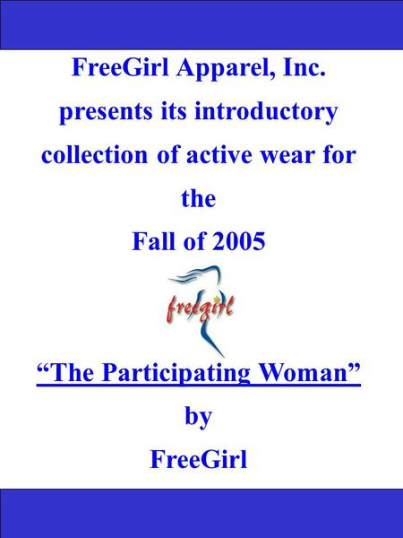 "FreeGirl Apparel, Inc. presents its introductory collection of active wear for the Fall of 2005 ""The Participating Woman"" by FreeGirl."