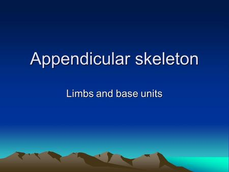 Appendicular skeleton Limbs and base units. I am king of the mountain!