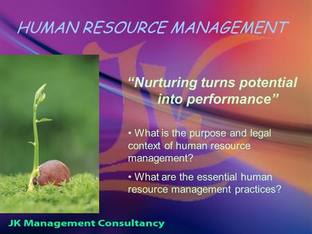 "HUMAN RESOURCE MANAGEMENT ""Nurturing turns potential into performance"" What is the purpose and legal context of human resource management? What are the."