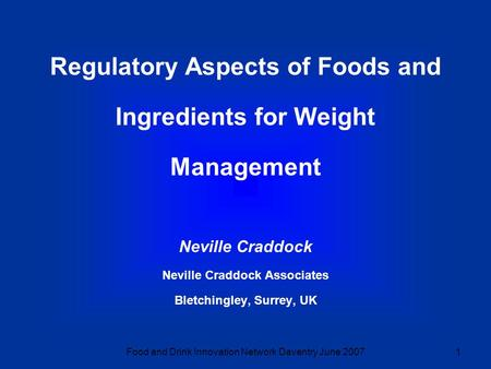 Food and Drink Innovation Network Daventry June 20071 Regulatory Aspects of Foods and Ingredients for Weight Management Neville Craddock Neville Craddock.