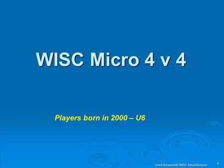 1 Gord Arrowsmith WISC Head Referee WISC Micro 4 v 4 Players born in 2000 – U6.