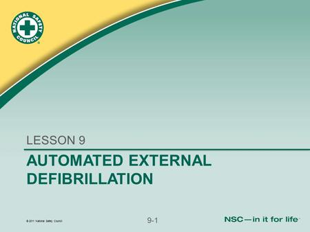 © 2011 National Safety Council 9-1 AUTOMATED EXTERNAL DEFIBRILLATION LESSON 9.