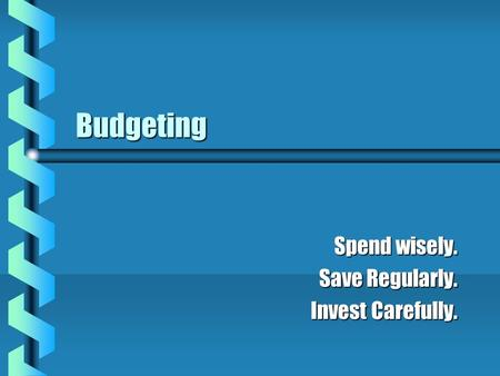 Budgeting Spend wisely. Save Regularly. Invest Carefully.