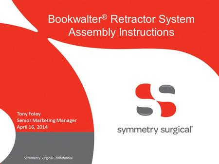 Symmetry surgical confidential Bookwalter ® Retractor System Assembly Instructions Tony Foley Senior Marketing Manager April 16, 2014.