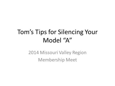 "Tom's Tips for Silencing Your Model ""A"" 2014 Missouri Valley Region Membership Meet."