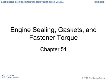 © 2012 Delmar, Cengage Learning Engine Sealing, Gaskets, and Fastener Torque Chapter 51.