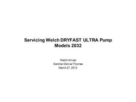 Servicing Welch DRYFAST ULTRA Pump Models 2032 Welch-Ilmvac Gardner Denver Thomas March 27, 2013.