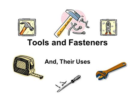 Tools and Fasteners And, Their Uses. A video quiz will follow this Power Point Presentation.