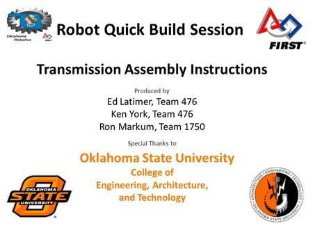 Robot Quick Build Session Transmission Assembly Instructions Produced by Ed Latimer, Team 476 Ken York, Team 476 Ron Markum, Team 1750 Special Thanks to.