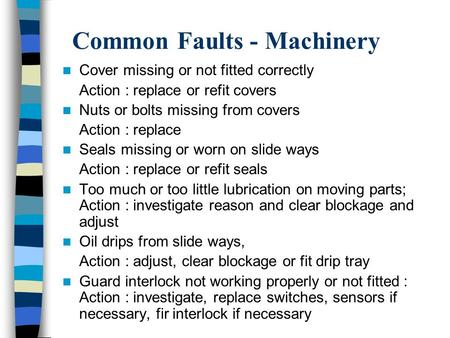 Common Faults - Machinery Cover missing or not fitted correctly Action : replace or refit covers Nuts or bolts missing from covers Action : replace Seals.