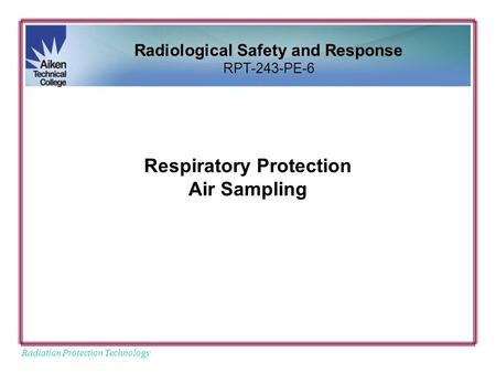 Radiation Protection Technology Respiratory Protection Air Sampling Radiological Safety and Response RPT-243-PE-6.