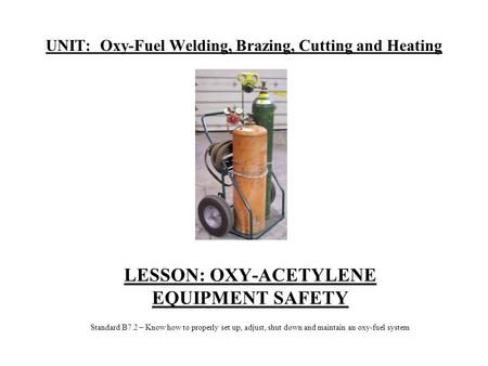 UNIT: Oxy-Fuel Welding, Brazing, Cutting and Heating LESSON: OXY-ACETYLENE EQUIPMENT SAFETY Standard B7.2 – Know how to properly set up, adjust, shut down.