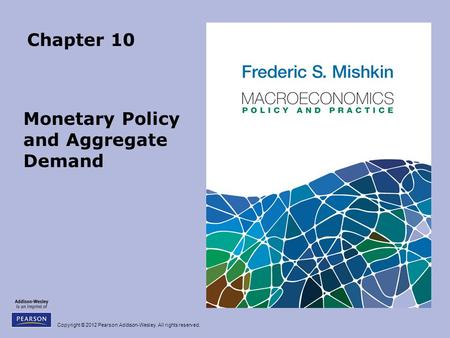 Copyright © 2012 Pearson Addison-Wesley. All rights reserved. Chapter 10 Monetary Policy and Aggregate Demand.