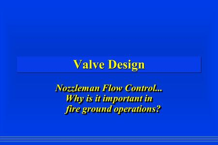 Valve Design Nozzleman Flow Control... Why is it important in fire ground operations? Nozzleman Flow Control... Why is it important in fire ground operations?