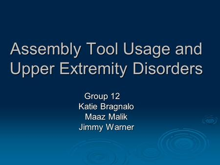 Assembly Tool Usage and Upper Extremity Disorders Group 12 Katie Bragnalo Maaz Malik Jimmy Warner.
