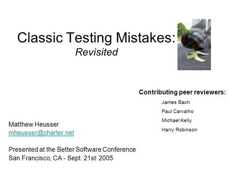 Classic Testing Mistakes: Revisited Matthew Heusser Presented at the Better Software Conference San Francisco, CA - Sept. 21st, 2005.