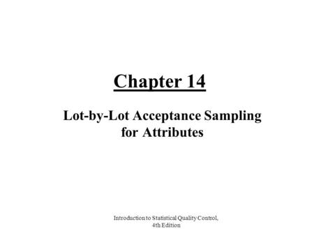 Introduction to Statistical Quality Control, 4th Edition Chapter 14 Lot-by-Lot Acceptance Sampling for Attributes.