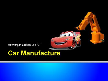 Car Manufacture How organizations use ICT. Objectives Have an understanding of how organizations use ICT. Be able to describe a number of uses, giving.