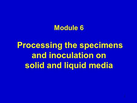 Module 6 Processing the specimens and inoculation on solid and liquid media 1.