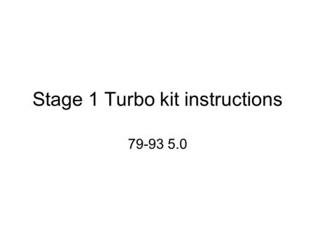 Stage 1 Turbo kit instructions 79-93 5.0. !!!This kit is for off road use only!!! This kit is NOT emissions legal!!! This kit is perfectly capable of.