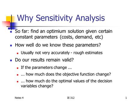 Notes 4IE 3121 Why Sensitivity Analysis So far: find an optimium solution given certain constant parameters (costs, demand, etc) How well do we know these.