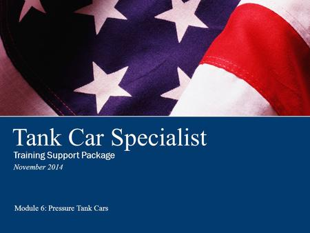 Tank Car Specialist Training Support Package November 2014 Module 6: Pressure Tank Cars Training Support Package.