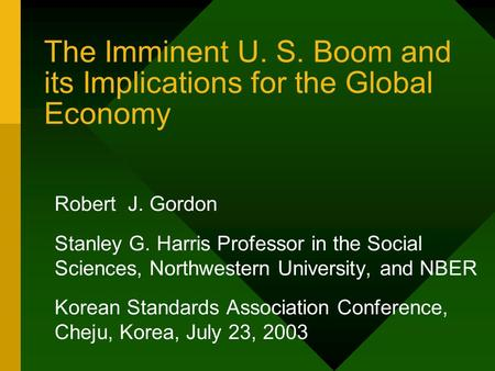 The Imminent U. S. Boom and its Implications for the Global Economy Robert J. Gordon Stanley G. Harris Professor in the Social Sciences, Northwestern University,