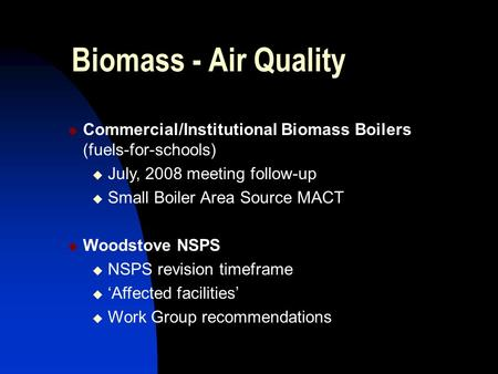 Biomass - Air Quality  Commercial/Institutional Biomass Boilers (fuels-for-schools)  July, 2008 meeting follow-up  Small Boiler Area Source MACT  Woodstove.