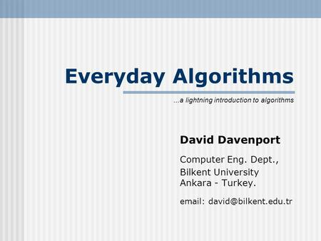 Everyday Algorithms David Davenport Computer Eng. Dept., Bilkent University Ankara - Turkey.   lightning introduction to.