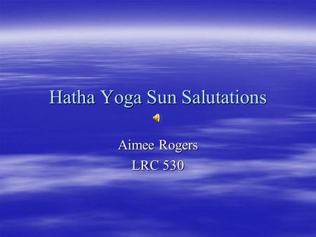 Hatha Yoga Sun Salutations Aimee Rogers LRC 530. My Qualifications  I received my Hatha Yoga Certification through the Mind, Body, and Health Department.