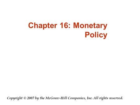 Chapter 16: Monetary Policy Copyright © 2007 by the McGraw-Hill Companies, Inc. All rights reserved.