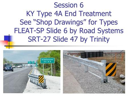 "Session 6 KY Type 4A End Treatment See ""Shop Drawings"" for Types FLEAT-SP Slide 6 by Road Systems SRT-27 Slide 47 by Trinity."