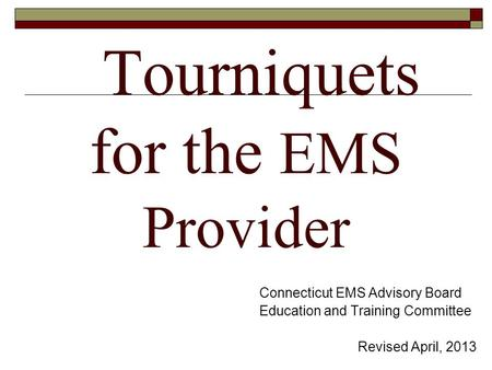 Tourniquets for the EMS Provider Connecticut EMS Advisory Board Education and Training Committee Revised April, 2013.