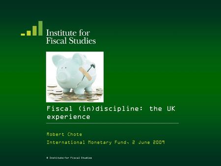 © Institute for Fiscal Studies Fiscal (in)discipline: the UK experience Robert Chote International Monetary Fund, 2 June 2009.