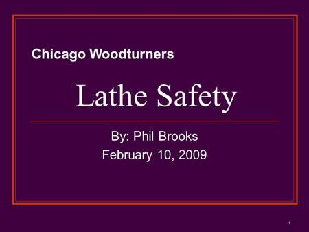 1 Lathe Safety By: Phil Brooks February 10, 2009 Chicago Woodturners.