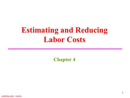 Utdallas.edu/~metin 1 Estimating and Reducing Labor Costs Chapter 4.