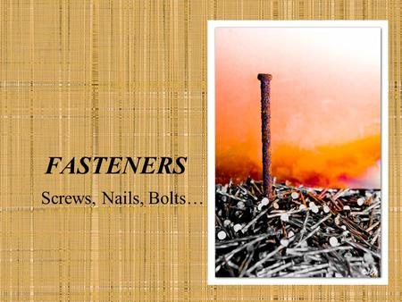 FASTENERS Screws, Nails, Bolts…. SCREWS AND NAILS Must resist corrosion Rusting fasteners retain moisture Rot Bleed.
