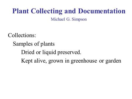 Plant Collecting and Documentation Michael G. Simpson Collections: Samples of plants Dried or liquid preserved. Kept alive, grown in greenhouse or garden.