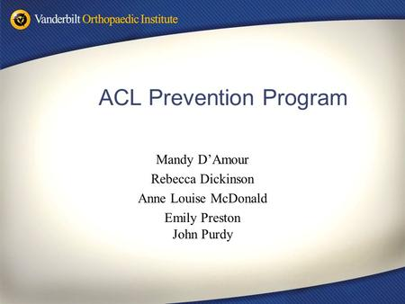 ACL Prevention Program Mandy D'Amour Rebecca Dickinson Anne Louise McDonald Emily Preston John Purdy.