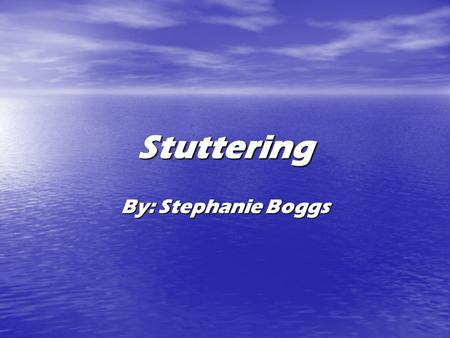 Stuttering By: Stephanie Boggs. About stuttering 1% of the world stutters. 1% of the world stutters. It's ok to stutter. It's ok to stutter. What happens.