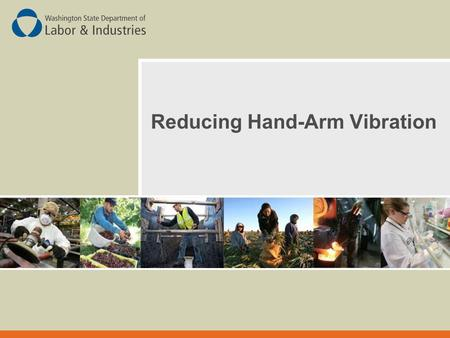 Reducing Hand-Arm Vibration. You Will Learn:  What Hand-Arm Vibration (HAV) is and how it can hurt you  Sources of Hand-Arm Vibration Current methods.