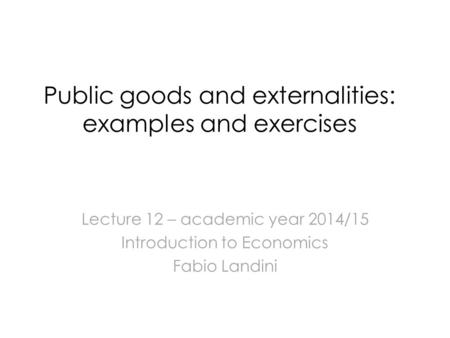 Public goods and externalities: examples and exercises Lecture 12 – academic year 2014/15 Introduction to Economics Fabio Landini.