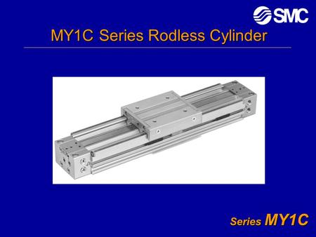 Series MY1C MY1C Series Rodless Cylinder. Series MY1C Agenda What is a Rodless Cylinder? Sizing and Moments Features and Benefits Maintenance.