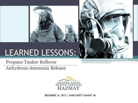 LEARNED LESSONS: Propane Tanker Rollover Anhydrous Ammonia Release HAZMAT DECEMBER 16, 2013 | CAER SAFETY SUMMIT 48.