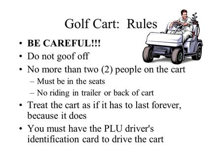 Golf Cart: Rules BE CAREFUL!!! Do not goof off No more than two (2) people on the cart –Must be in the seats –No riding in trailer or back of cart Treat.