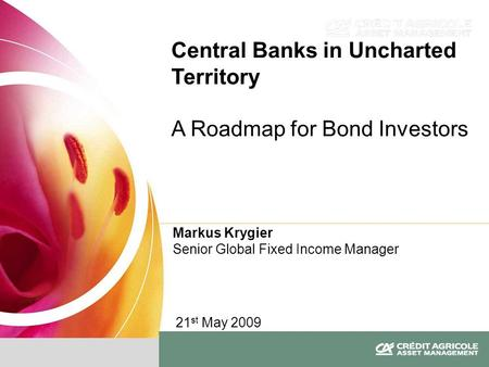 Markus Krygier Senior Global Fixed Income Manager Central Banks in Uncharted Territory A Roadmap for Bond Investors 21 st May 2009.