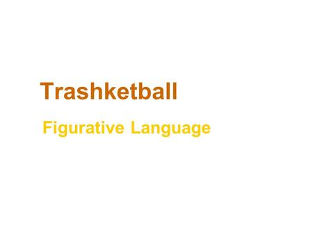 Trashketball Figurative Language. Rules of Trashketball 1.Stay in your seats at all times. 2.You will have 30-60 seconds to discuss the answer to a question.
