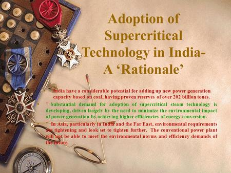 Adoption of Supercritical Technology in India- A 'Rationale'  India have a considerable potential for adding up new power generation capacity based on.