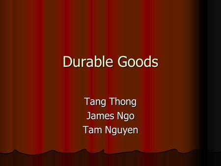 Durable Goods Tang Thong James Ngo Tam Nguyen. Durable Goods Orders Published by: Bureau of the Census Published by: Bureau of the Census Frequency: monthly.